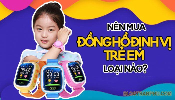 Nên mua đồng hồ định vị trẻ em loại nào tốt nhất hiện nay?
